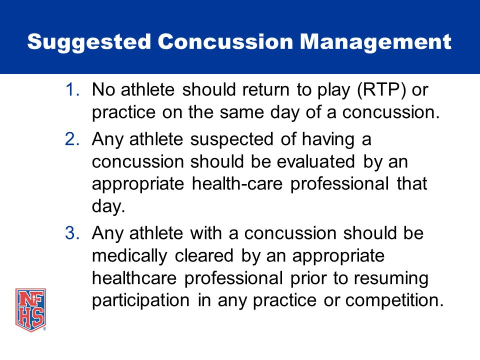 Suggested Concussion Management 4.After medical clearance, RTP should follow a step-wise protocol with provisions for delayed RTP based upon return of any signs or symptoms.