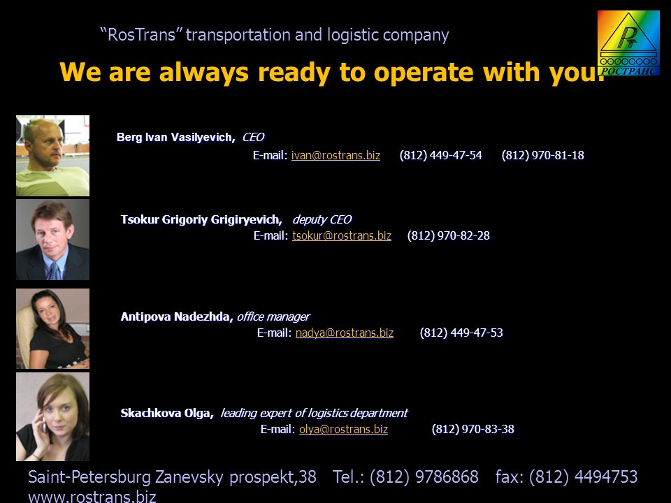 We are always ready to operate with you: Berg Ivan Vasilyevich, CEO Berg Ivan Vasilyevich, CEO E-mail: ivan@rostrans.biz (812) 449-47-54 (812) 970-81-