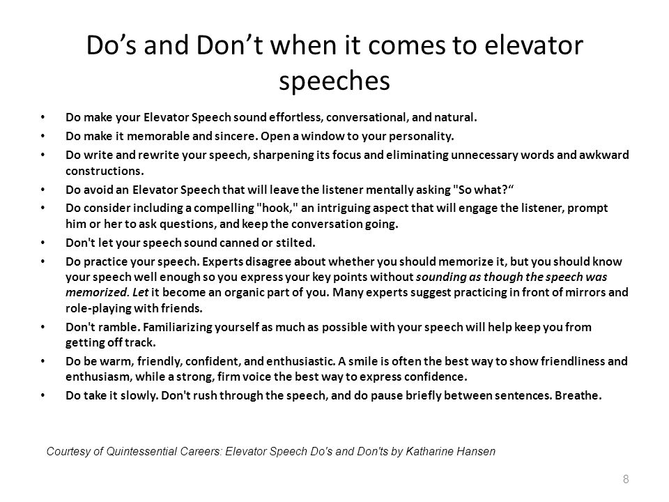 Dos and Dont when it comes to elevator speeches Do make your Elevator Speech sound effortless, conversational, and natural. Do make it memorable and s