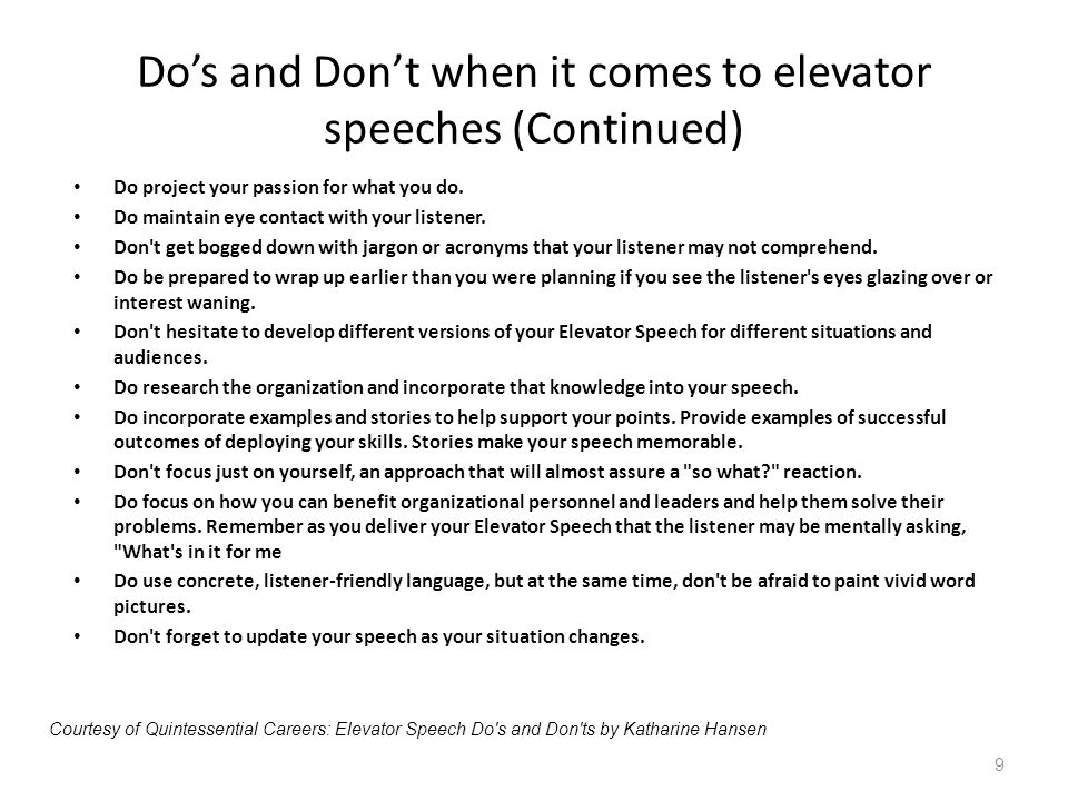 Dos and Dont when it comes to elevator speeches (Continued) Do project your passion for what you do. Do maintain eye contact with your listener. Don't