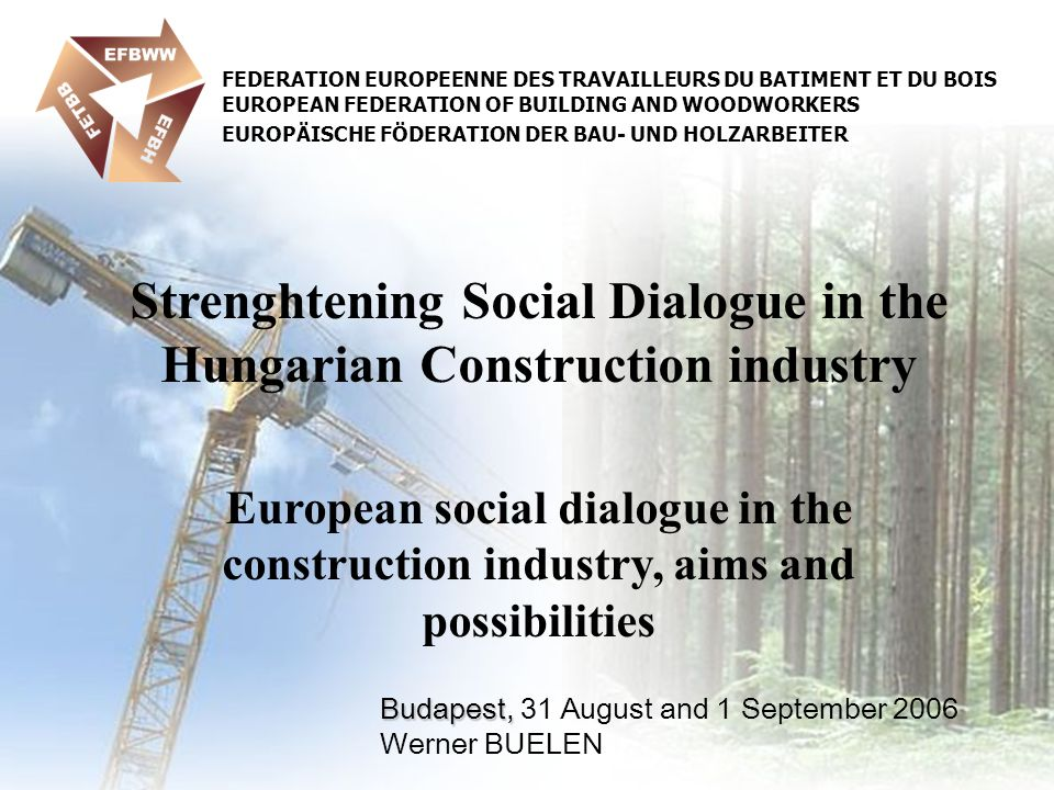 Budapest, Budapest, 31 August and 1 September 2006 Werner BUELEN Strenghtening Social Dialogue in the Hungarian Construction industry European social dialogue in the construction industry, aims and possibilities FEDERATION EUROPEENNE DES TRAVAILLEURS DU BATIMENT ET DU BOIS EUROPEAN FEDERATION OF BUILDING AND WOODWORKERS EUROPÄISCHE FÖDERATION DER BAU- UND HOLZARBEITER