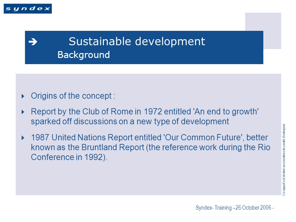 Ce rapport est destiné aux membres du comité dentreprise Syndex- Training –26 October 2006 - Sustainable development Background Origins of the concept : Report by the Club of Rome in 1972 entitled An end to growth sparked off discussions on a new type of development 1987 United Nations Report entitled Our Common Future , better known as the Bruntland Report (the reference work during the Rio Conference in 1992).