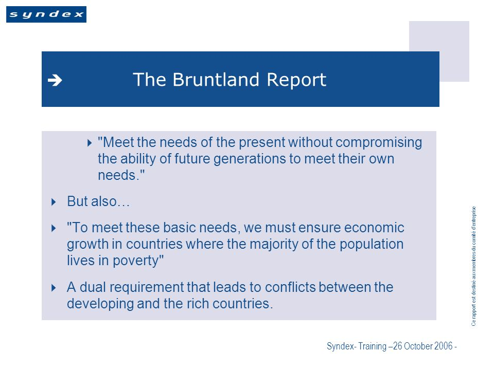 Ce rapport est destiné aux membres du comité dentreprise Syndex- Training –26 October 2006 - The Bruntland Report Meet the needs of the present without compromising the ability of future generations to meet their own needs. But also… To meet these basic needs, we must ensure economic growth in countries where the majority of the population lives in poverty A dual requirement that leads to conflicts between the developing and the rich countries.
