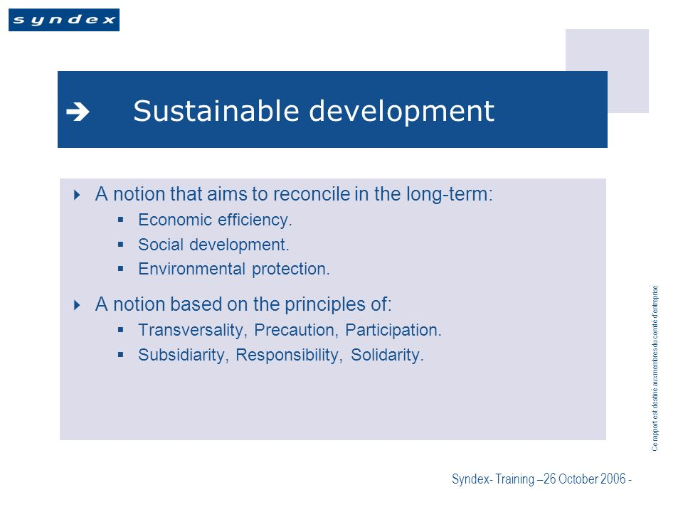 Ce rapport est destiné aux membres du comité dentreprise Syndex- Training –26 October 2006 - Sustainable development A notion that aims to reconcile in the long-term: Economic efficiency.