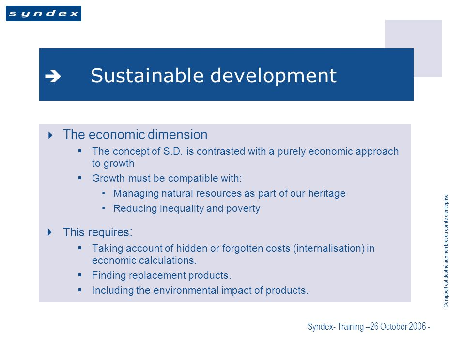 Ce rapport est destiné aux membres du comité dentreprise Syndex- Training –26 October 2006 - Sustainable development The economic dimension The concept of S.D.