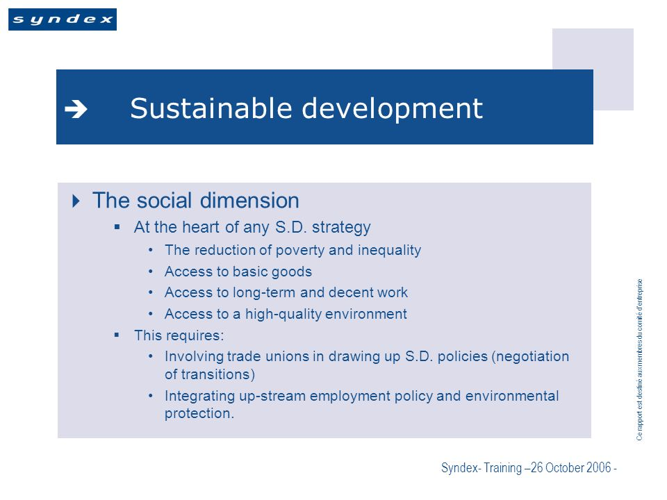 Ce rapport est destiné aux membres du comité dentreprise Syndex- Training –26 October 2006 - Sustainable development The social dimension At the heart of any S.D.