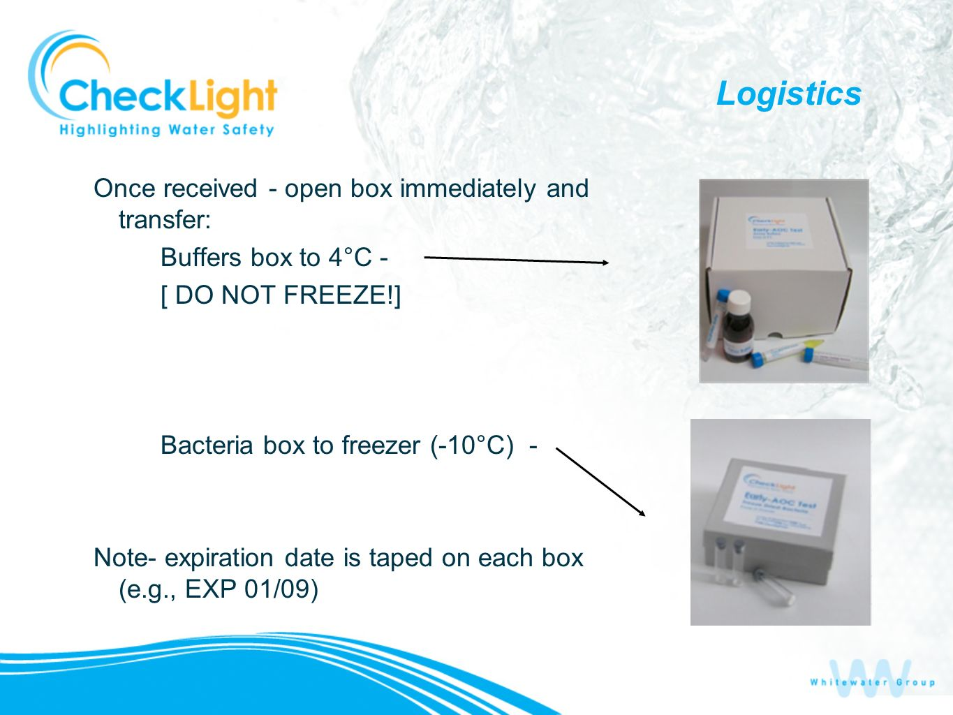 Logistics Once received - open box immediately and transfer: Buffers box to 4°C - [ DO NOT FREEZE!] Bacteria box to freezer (-10°C) - Note- expiration