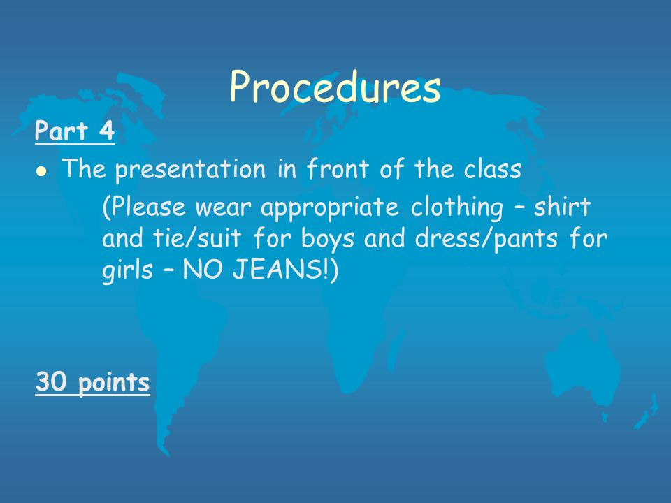 Procedures Part 4 l The presentation in front of the class (Please wear appropriate clothing – shirt and tie/suit for boys and dress/pants for girls – NO JEANS!) 30 points
