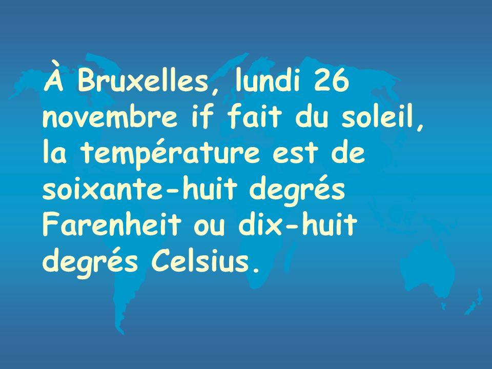 À Bruxelles, lundi 26 novembre if fait du soleil, la température est de soixante-huit degrés Farenheit ou dix-huit degrés Celsius.