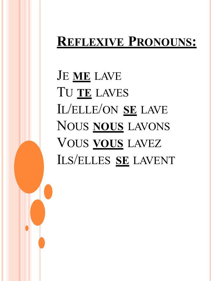 R EFLEXIVE P RONOUNS : J E ME LAVE T U TE LAVES I L / ELLE / ON SE LAVE N OUS NOUS LAVONS V OUS VOUS LAVEZ I LS / ELLES SE LAVENT