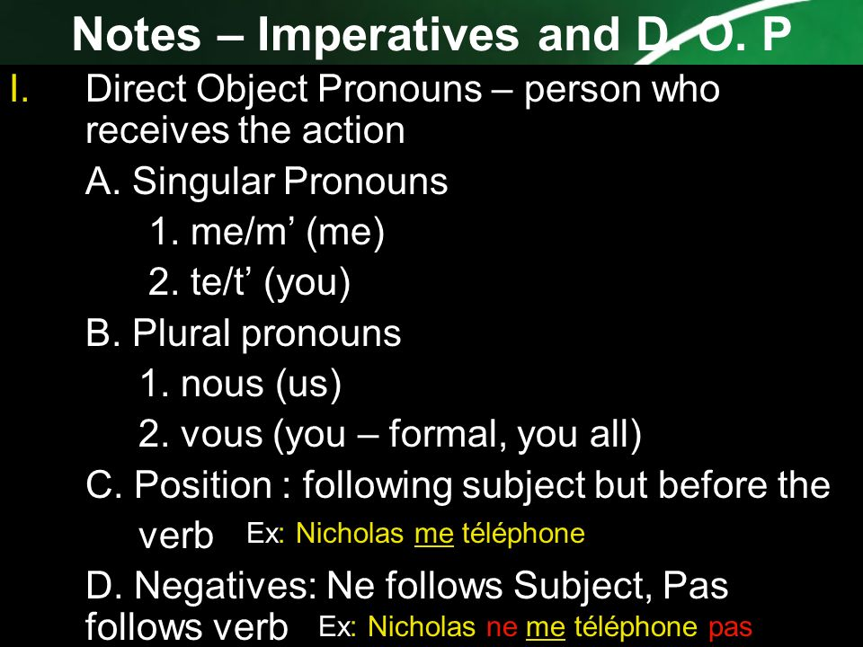 Notes – Imperatives and D. O. P I.Direct Object Pronouns – person who receives the action A. Singular Pronouns 1. me/m (me) 2. te/t (you) B. Plural pr