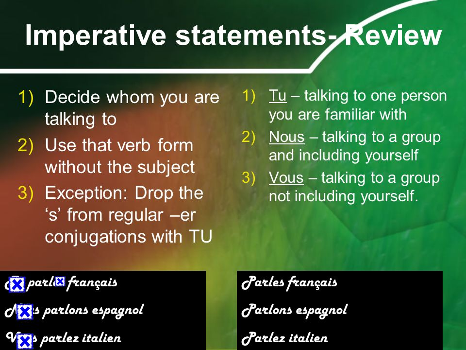 Imperative statements- Review 1)Decide whom you are talking to 2)Use that verb form without the subject 3)Exception: Drop the s from regular –er conju