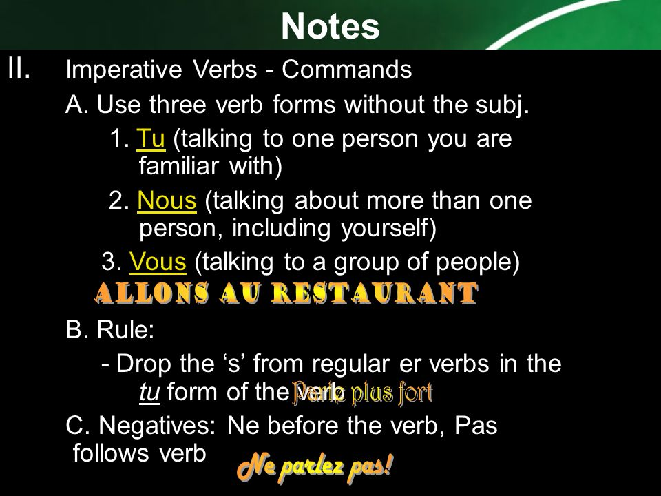 Notes II. Imperative Verbs - Commands A. Use three verb forms without the subj. 1. Tu (talking to one person you are familiar with) 2. Nous (talking a