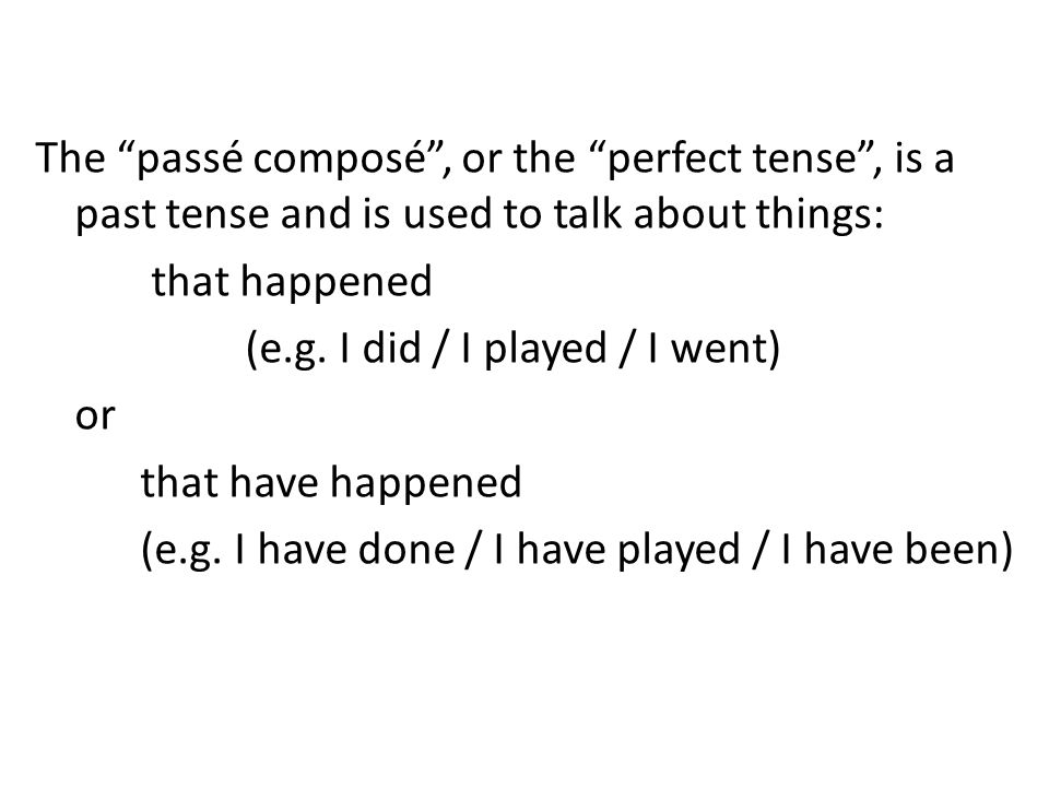 The passé composé, or the perfect tense, is a past tense and is used to talk about things: that happened (e.g. I did / I played / I went) or that have
