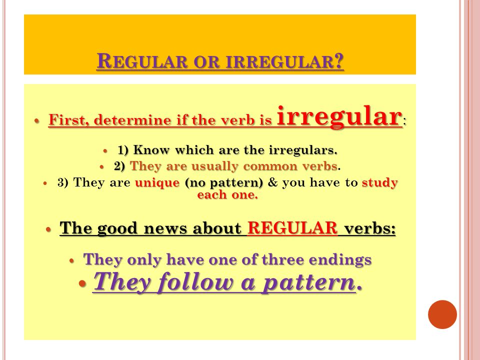 R EGULAR OR IRREGULAR ? First, determine if the verb is irregular : First, determine if the verb is irregular : 1) Know which are the irregulars. 1) K