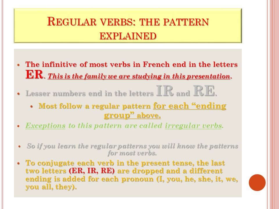 R EGULAR VERBS : THE PATTERN EXPLAINED The infinitive of most verbs in French end in the letters ER. This is the family we are studying in this presen