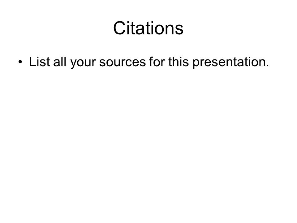 Citations List all your sources for this presentation.