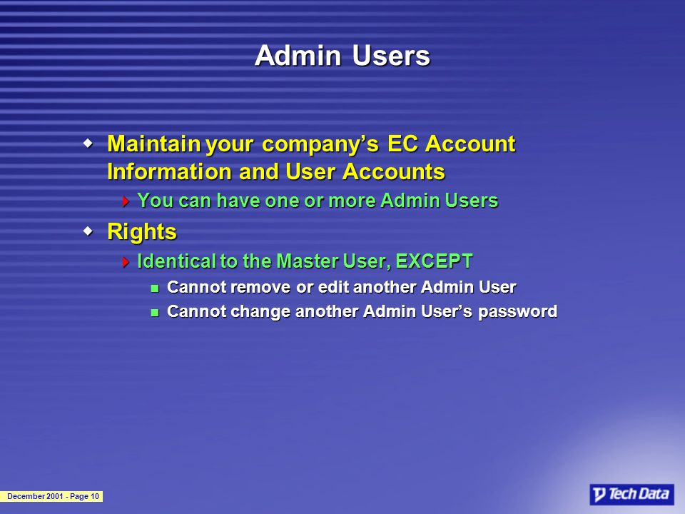 December 2001 - Page 10 Admin Users wMaintain your companys EC Account Information and User Accounts You can have one or more Admin Users You can have one or more Admin Users wRights Identical to the Master User, EXCEPT Identical to the Master User, EXCEPT Cannot remove or edit another Admin User Cannot remove or edit another Admin User Cannot change another Admin Users password Cannot change another Admin Users password