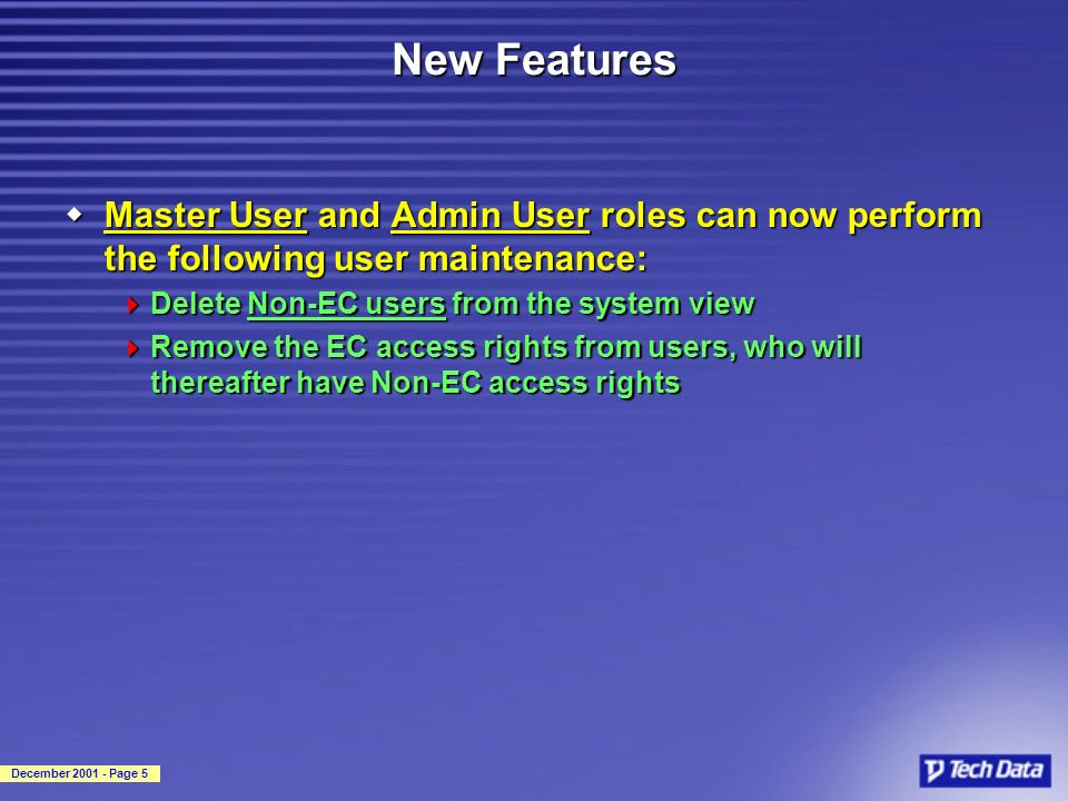 December 2001 - Page 5 New Features wMaster User and Admin User roles can now perform the following user maintenance: Delete Non-EC users from the system view Delete Non-EC users from the system view Remove the EC access rights from users, who will thereafter have Non-EC access rights Remove the EC access rights from users, who will thereafter have Non-EC access rights