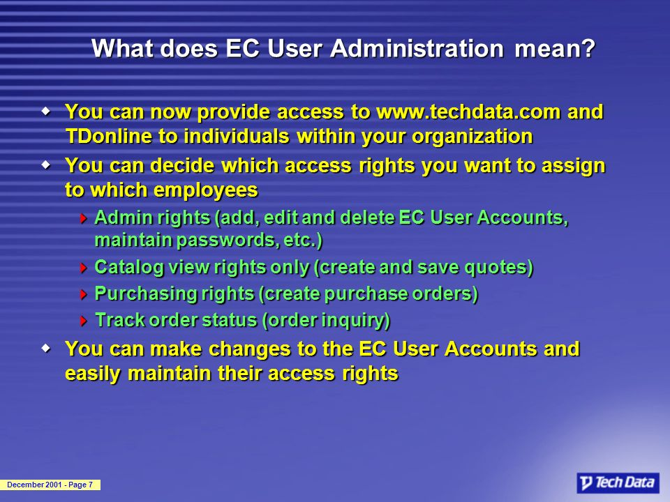 December 2001 - Page 7 What does EC User Administration mean? wYou can now provide access to www.techdata.com and TDonline to individuals within your