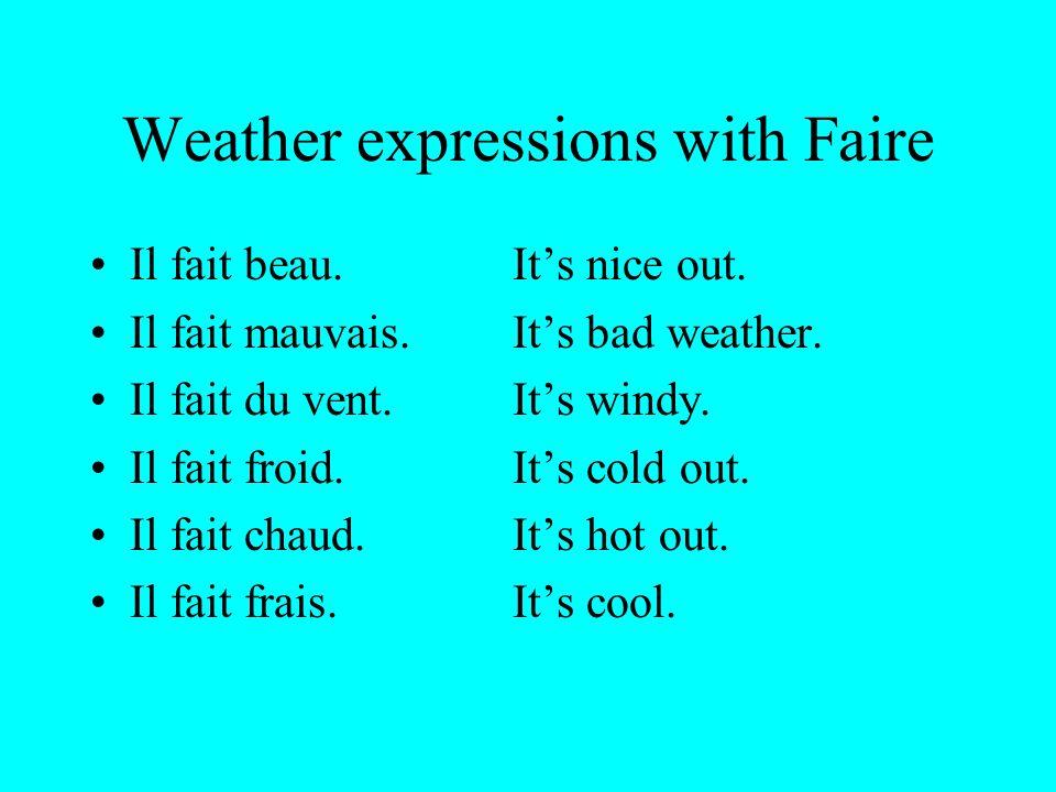Weather expressions with Faire Il fait beau.Its nice out. Il fait mauvais.Its bad weather. Il fait du vent.Its windy. Il fait froid.Its cold out. Il f