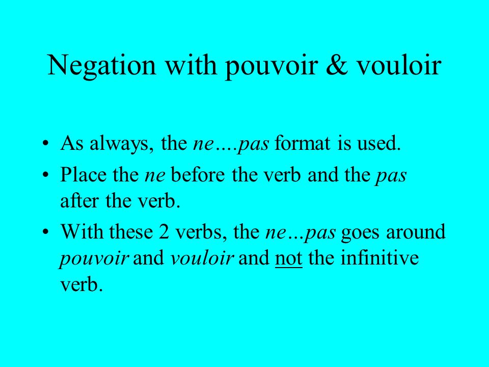 Negation with pouvoir & vouloir As always, the ne….pas format is used. Place the ne before the verb and the pas after the verb. With these 2 verbs, th