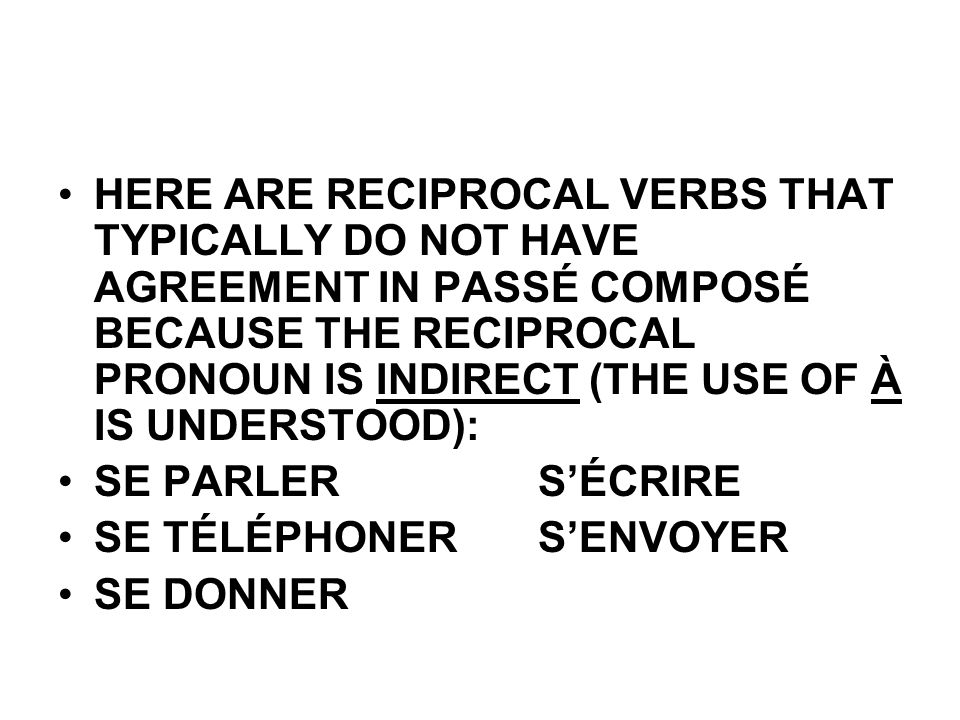 HERE ARE RECIPROCAL VERBS THAT TYPICALLY DO NOT HAVE AGREEMENT IN PASSÉ COMPOSÉ BECAUSE THE RECIPROCAL PRONOUN IS INDIRECT (THE USE OF À IS UNDERSTOOD): SE PARLERSÉCRIRE SE TÉLÉPHONERSENVOYER SE DONNER