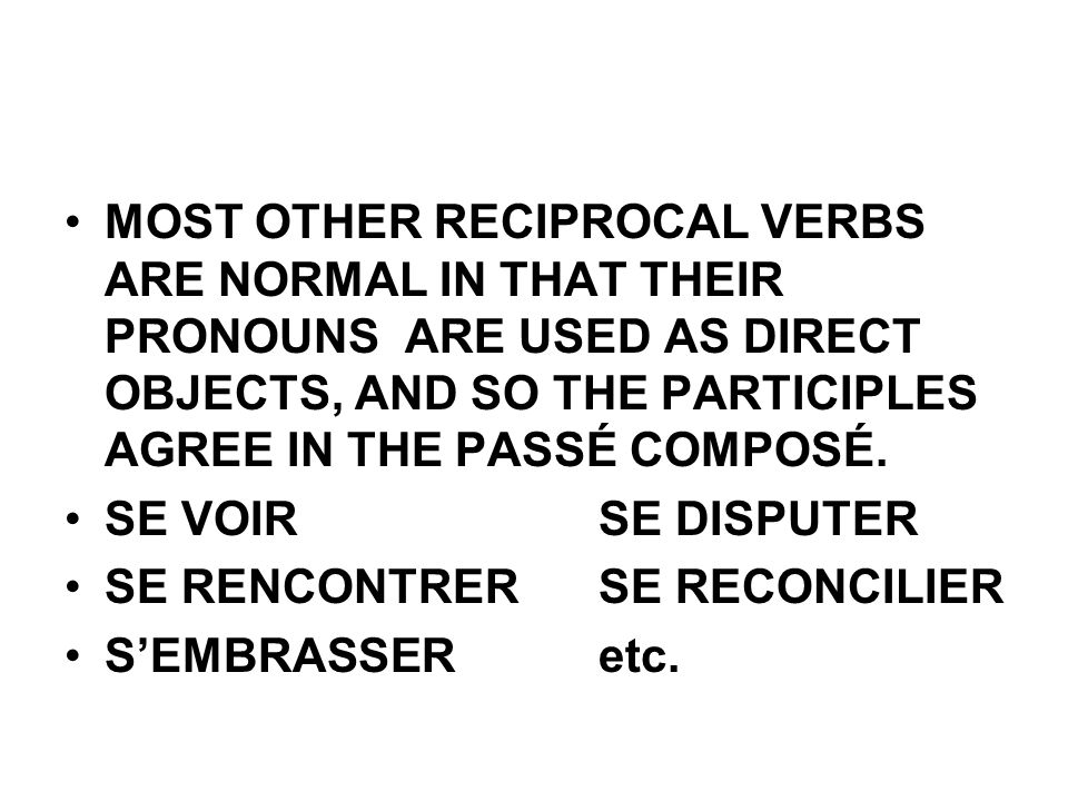 MOST OTHER RECIPROCAL VERBS ARE NORMAL IN THAT THEIR PRONOUNS ARE USED AS DIRECT OBJECTS, AND SO THE PARTICIPLES AGREE IN THE PASSÉ COMPOSÉ.