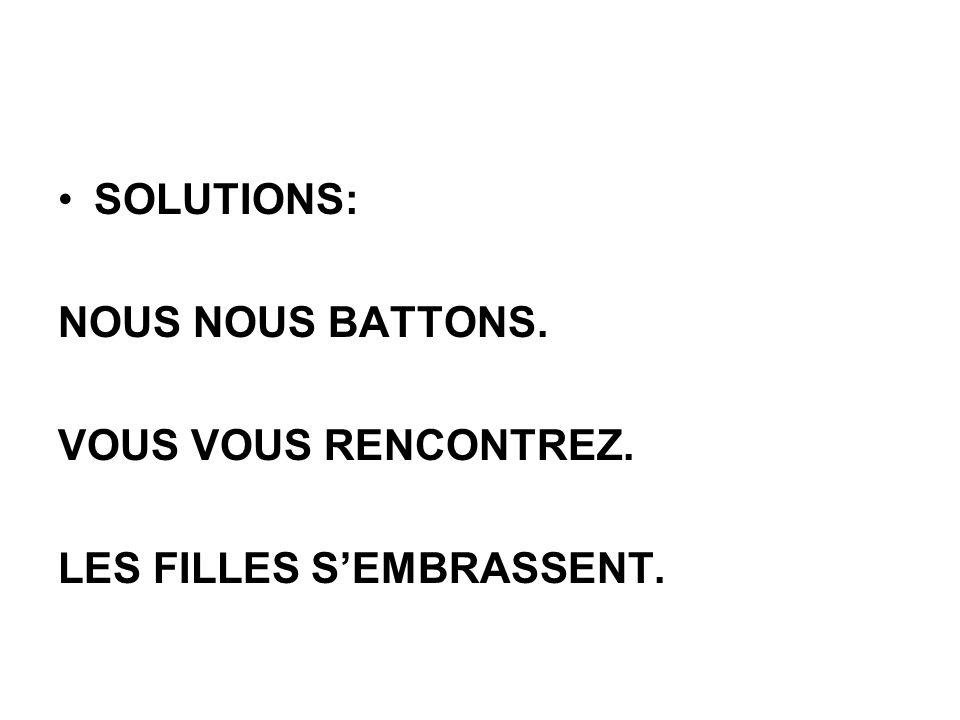SOLUTIONS: NOUS NOUS BATTONS. VOUS VOUS RENCONTREZ. LES FILLES SEMBRASSENT.