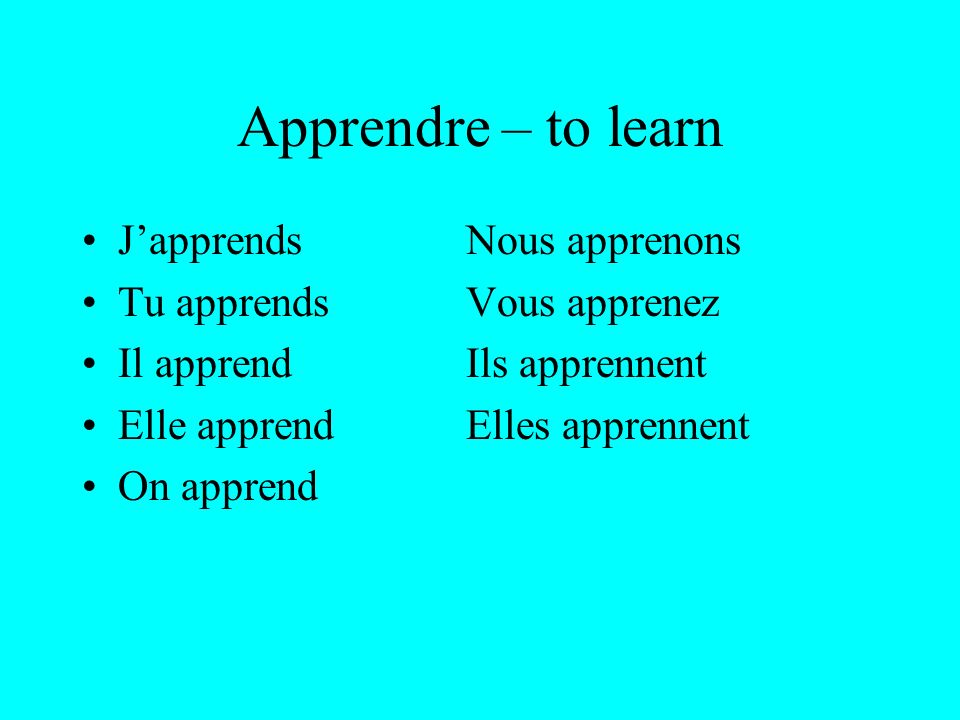 Apprendre – to learn JapprendsNous apprenons Tu apprendsVous apprenez Il apprendIls apprennent Elle apprendElles apprennent On apprend