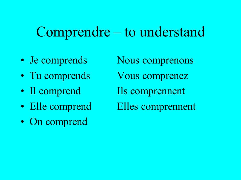 Comprendre – to understand Je comprendsNous comprenons Tu comprendsVous comprenez Il comprendIls comprennent Elle comprendElles comprennent On comprend