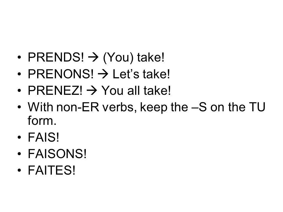 PRENDS! (You) take! PRENONS! Lets take! PRENEZ! You all take! With non-ER verbs, keep the –S on the TU form. FAIS! FAISONS! FAITES!