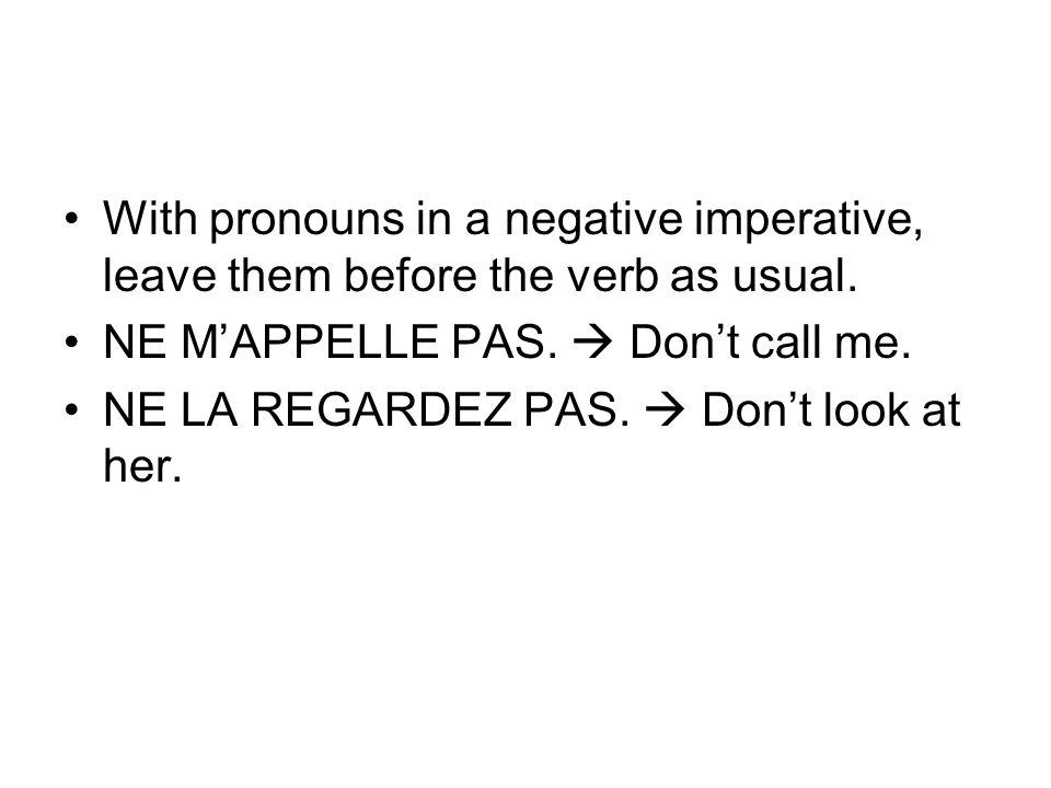 With pronouns in a negative imperative, leave them before the verb as usual. NE MAPPELLE PAS. Dont call me. NE LA REGARDEZ PAS. Dont look at her.