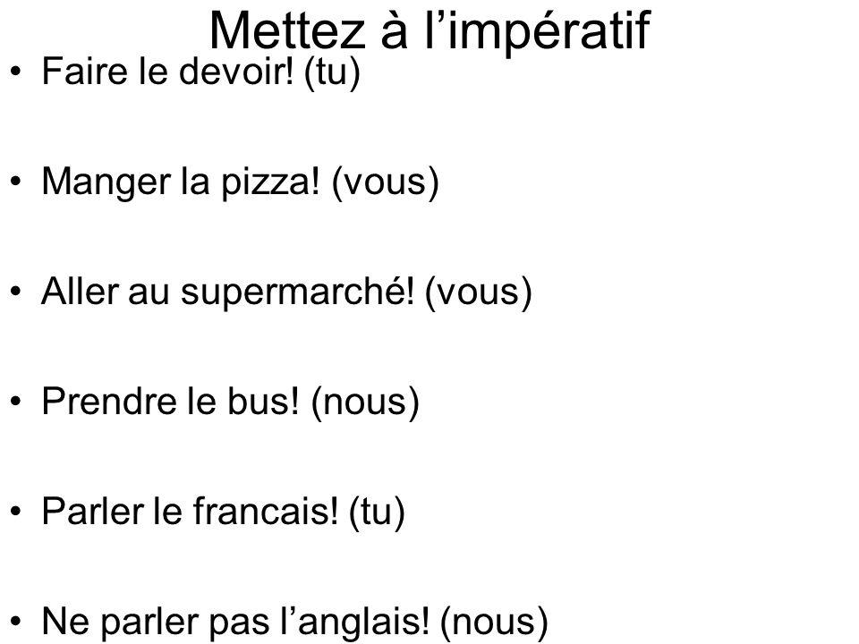 Mettez à limpératif Faire le devoir! (tu) Manger la pizza! (vous) Aller au supermarché! (vous) Prendre le bus! (nous) Parler le francais! (tu) Ne parl