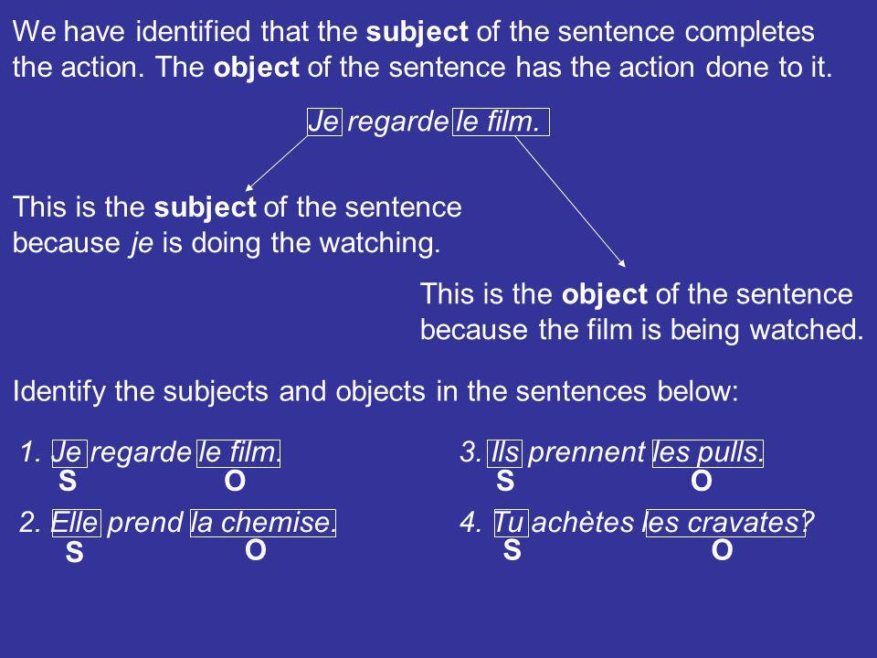 We have identified that the subject of the sentence completes the action. The object of the sentence has the action done to it. Je regarde le film. Th