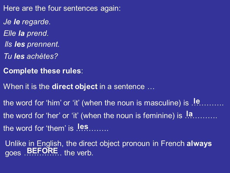 Here are the four sentences again: Je le regarde. Elle la prend. Ils les prennent. Tu les achètes? Complete these rules: the word for him or it (when