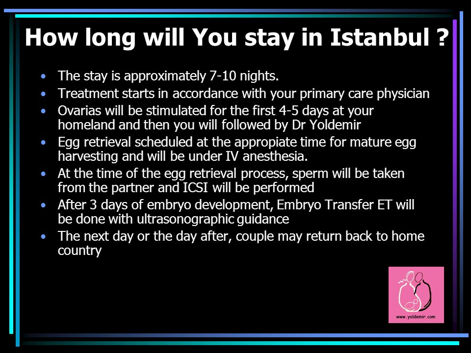How long will You stay in Istanbul ? The stay is approximately 7-10 nights. Treatment starts in accordance with your primary care physician Ovarias wi