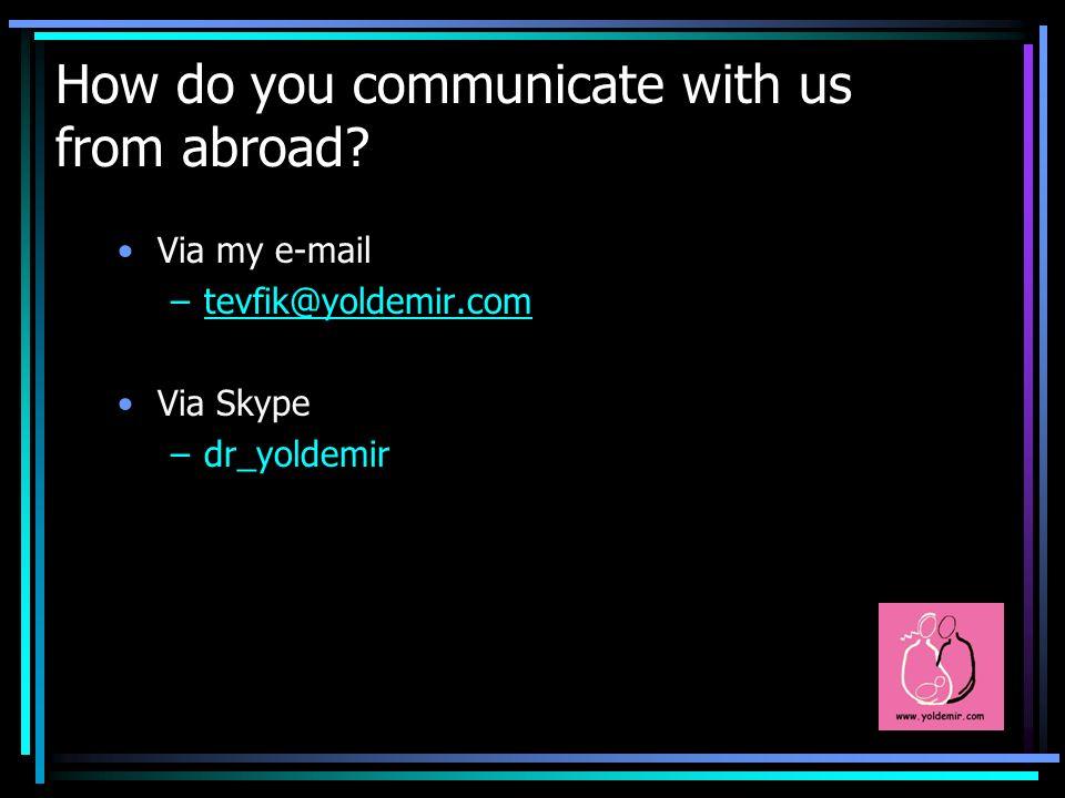How do you communicate with us from abroad? Via my e-mail –tevfik@yoldemir.comtevfik@yoldemir.com Via Skype –dr_yoldemir