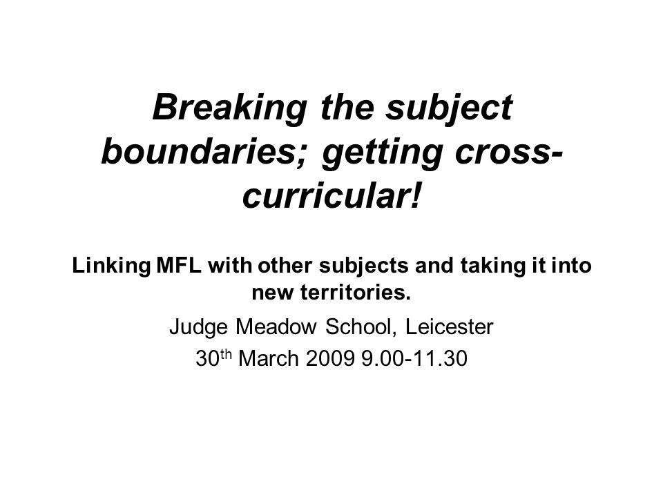 Breaking the subject boundaries; getting cross- curricular! Linking MFL with other subjects and taking it into new territories. Judge Meadow School, L