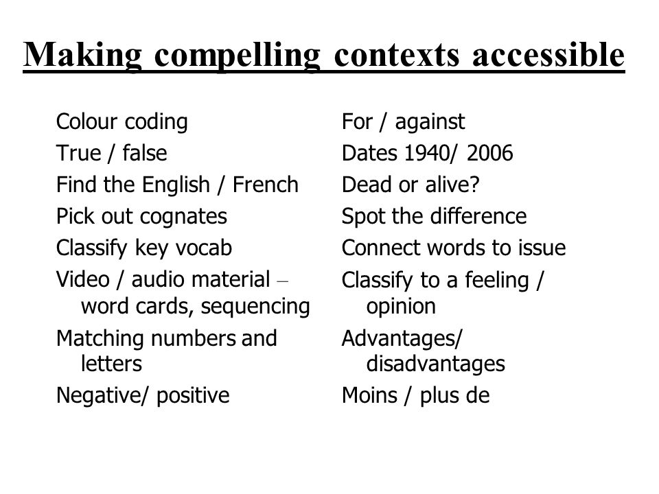 Making compelling contexts accessible Colour coding True / false Find the English / French Pick out cognates Classify key vocab Video / audio material