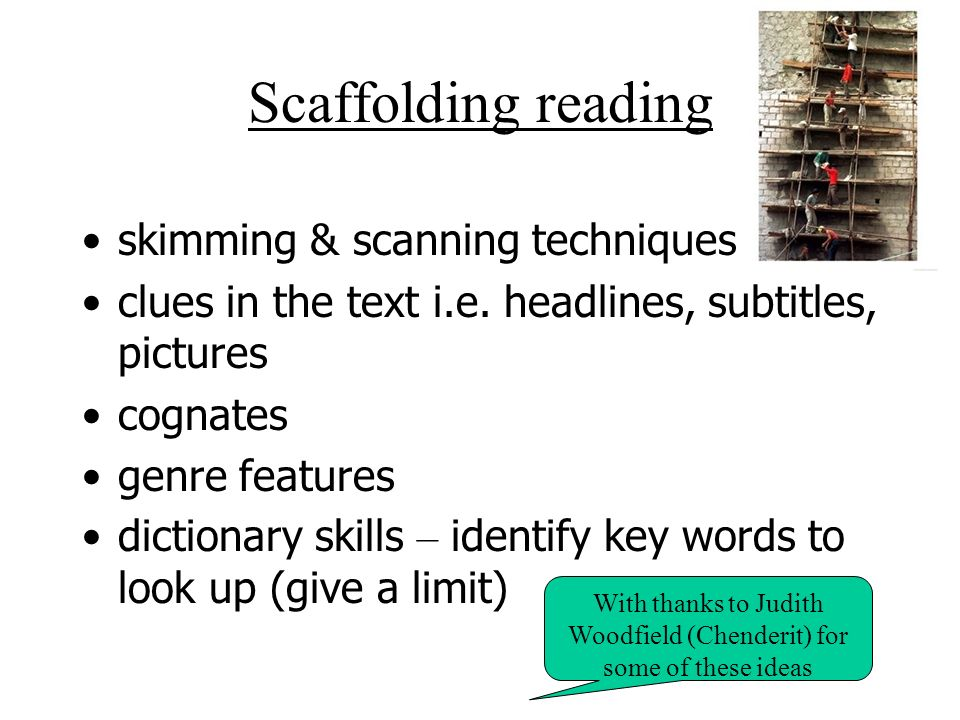 Scaffolding reading skimming & scanning techniques clues in the text i.e. headlines, subtitles, pictures cognates genre features dictionary skills – i