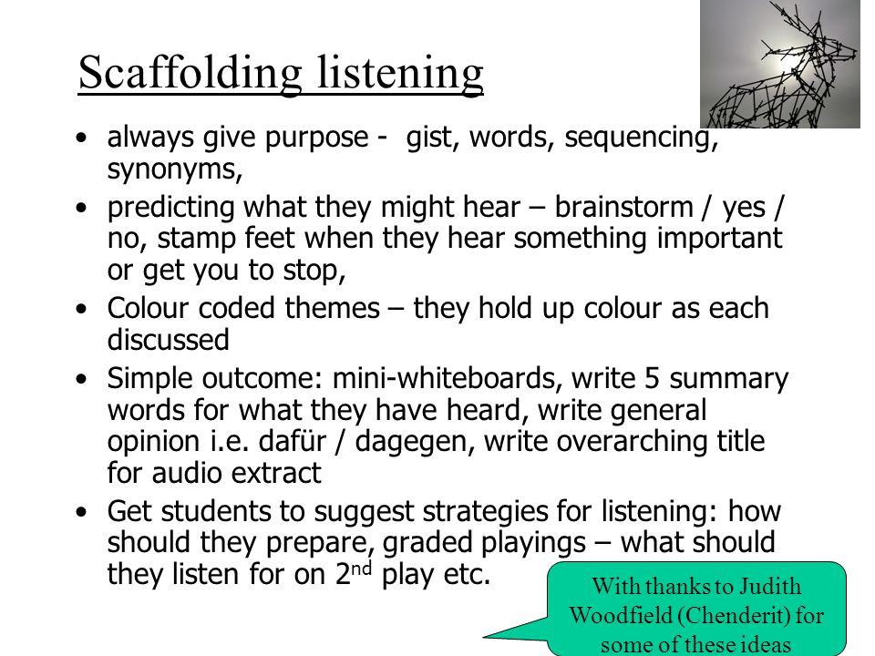 Scaffolding listening always give purpose - gist, words, sequencing, synonyms, predicting what they might hear – brainstorm / yes / no, stamp feet whe