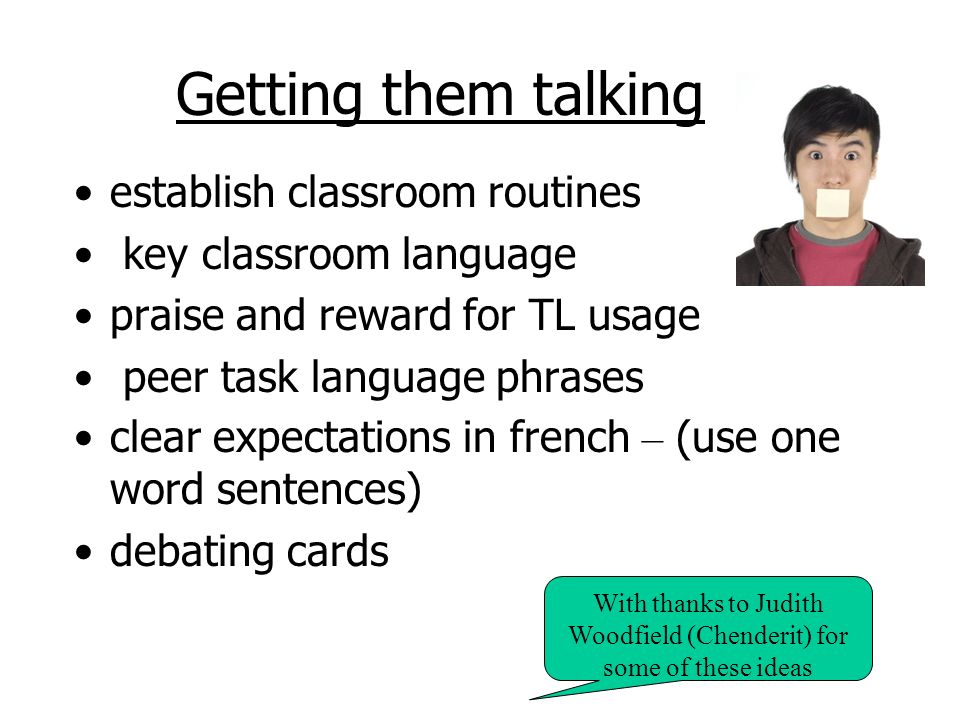 Getting them talking establish classroom routines key classroom language praise and reward for TL usage peer task language phrases clear expectations