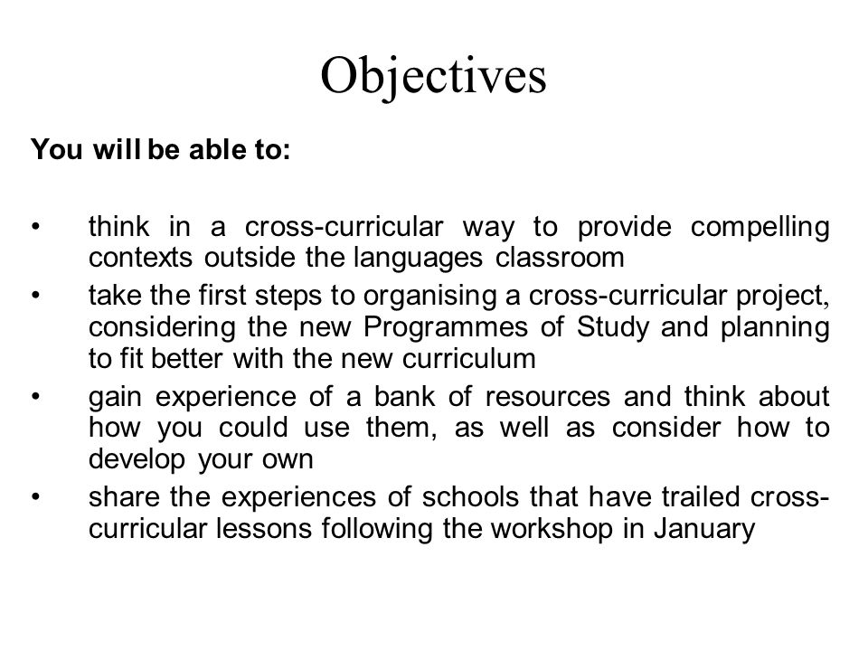 Objectives You will be able to: think in a cross-curricular way to provide compelling contexts outside the languages classroom take the first steps to