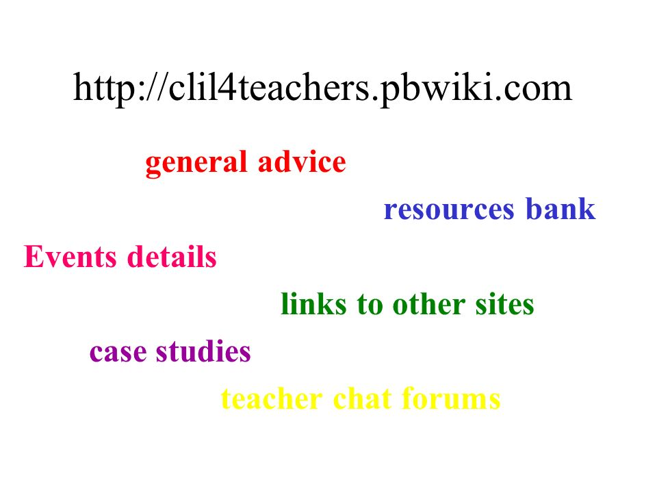 http://clil4teachers.pbwiki.com general advice resources bank Events details links to other sites case studies teacher chat forums