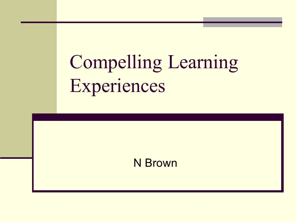 Compelling Learning Experiences N Brown