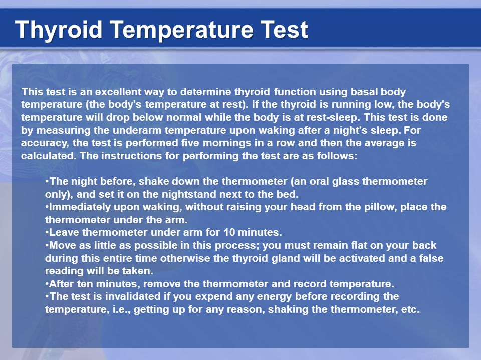 Thyroid Temperature Test This test is an excellent way to determine thyroid function using basal body temperature (the body's temperature at rest). If
