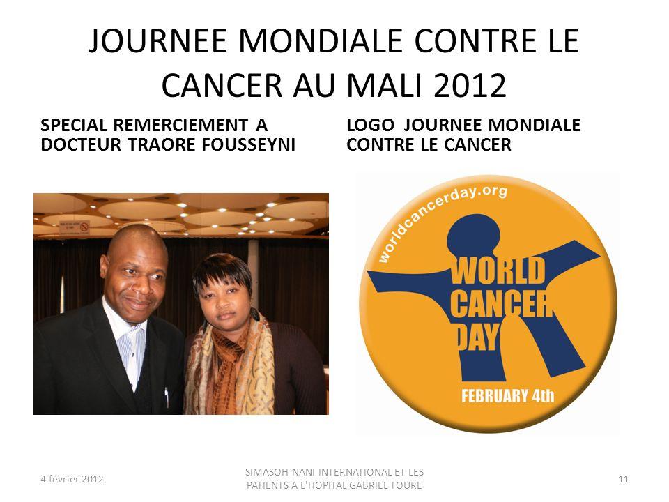 JOURNEE MONDIALE CONTRE LE CANCER AU MALI 2012 SPECIAL REMERCIEMENT A DOCTEUR TRAORE FOUSSEYNI LOGO JOURNEE MONDIALE CONTRE LE CANCER 4 février 2012 SIMASOH-NANI INTERNATIONAL ET LES PATIENTS A L HOPITAL GABRIEL TOURE 11