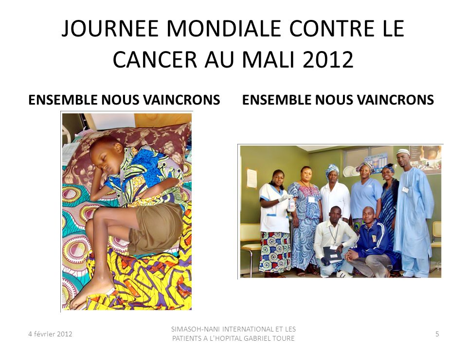 JOURNEE MONDIALE CONTRE LE CANCER AU MALI 2012 ENSEMBLE NOUS VAINCRONS 4 février 20125 SIMASOH-NANI INTERNATIONAL ET LES PATIENTS A L'HOPITAL GABRIEL