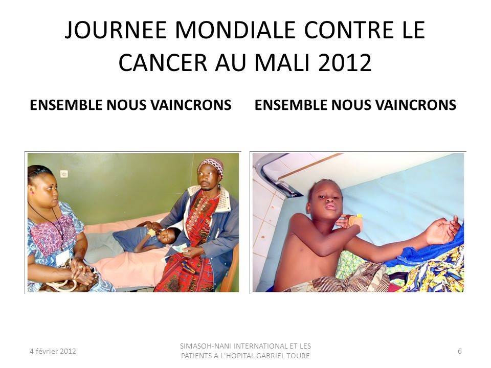 JOURNEE MONDIALE CONTRE LE CANCER AU MALI 2012 ENSEMBLE NOUS VAINCRONS 4 février 20126 SIMASOH-NANI INTERNATIONAL ET LES PATIENTS A L'HOPITAL GABRIEL